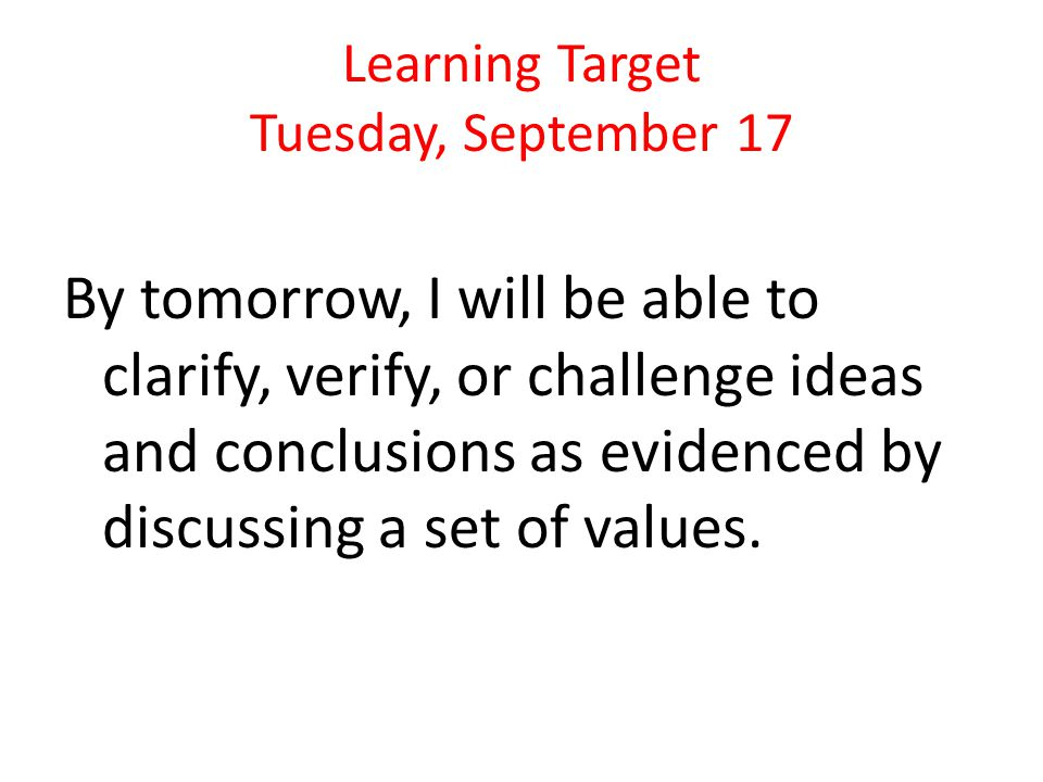 Learning Target Tuesday, September 17 By tomorrow, I will be able to clarify, verify, or challenge ideas and conclusions as evidenced by discussing a set of values.