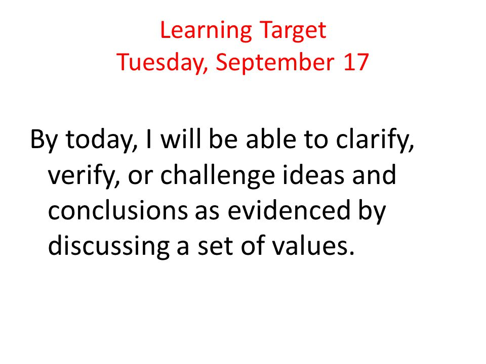Learning Target Tuesday, September 17 By today, I will be able to clarify, verify, or challenge ideas and conclusions as evidenced by discussing a set of values.