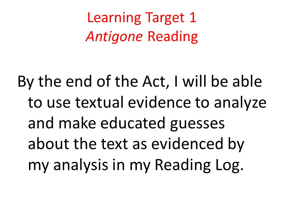 Learning Target 1 Antigone Reading By the end of the Act, I will be able to use textual evidence to analyze and make educated guesses about the text as evidenced by my analysis in my Reading Log.