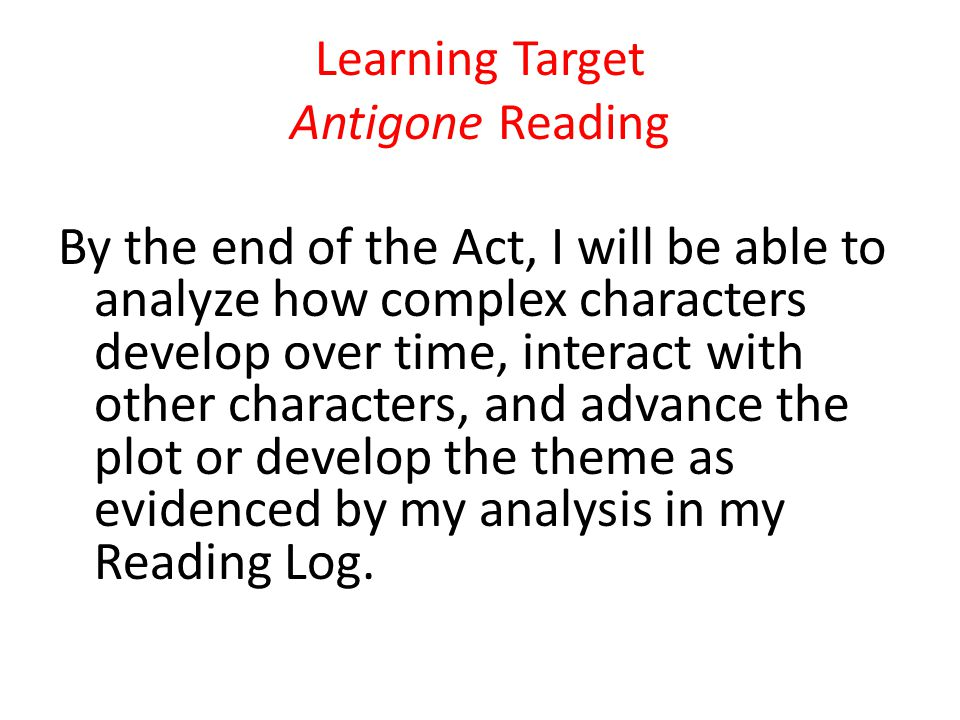 Learning Target Antigone Reading By the end of the Act, I will be able to analyze how complex characters develop over time, interact with other characters, and advance the plot or develop the theme as evidenced by my analysis in my Reading Log.