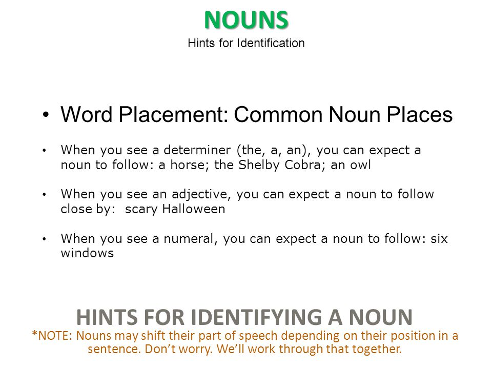 HINTS FOR IDENTIFYING A NOUN *NOTE: Nouns may shift their part of speech depending on their position in a sentence.