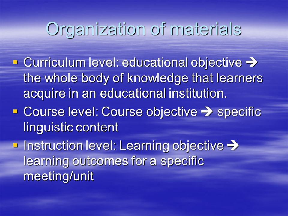 Organization of materials  Curriculum level: educational objective  the whole body of knowledge that learners acquire in an educational institution.