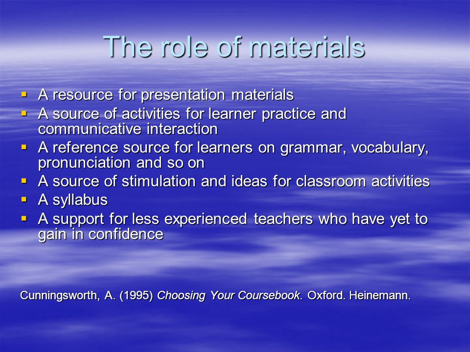 The role of materials  A resource for presentation materials  A source of activities for learner practice and communicative interaction  A referenc