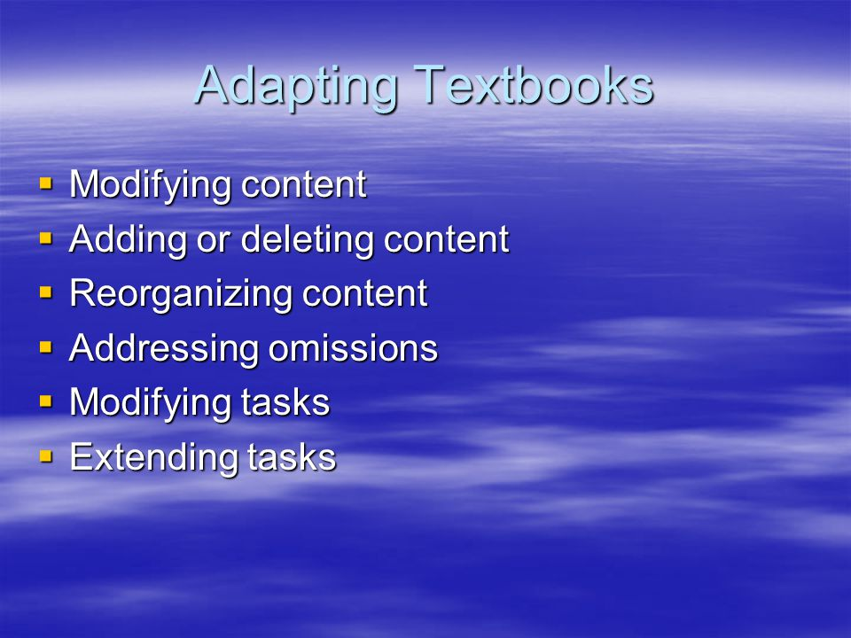 Adapting Textbooks  Modifying content  Adding or deleting content  Reorganizing content  Addressing omissions  Modifying tasks  Extending tasks