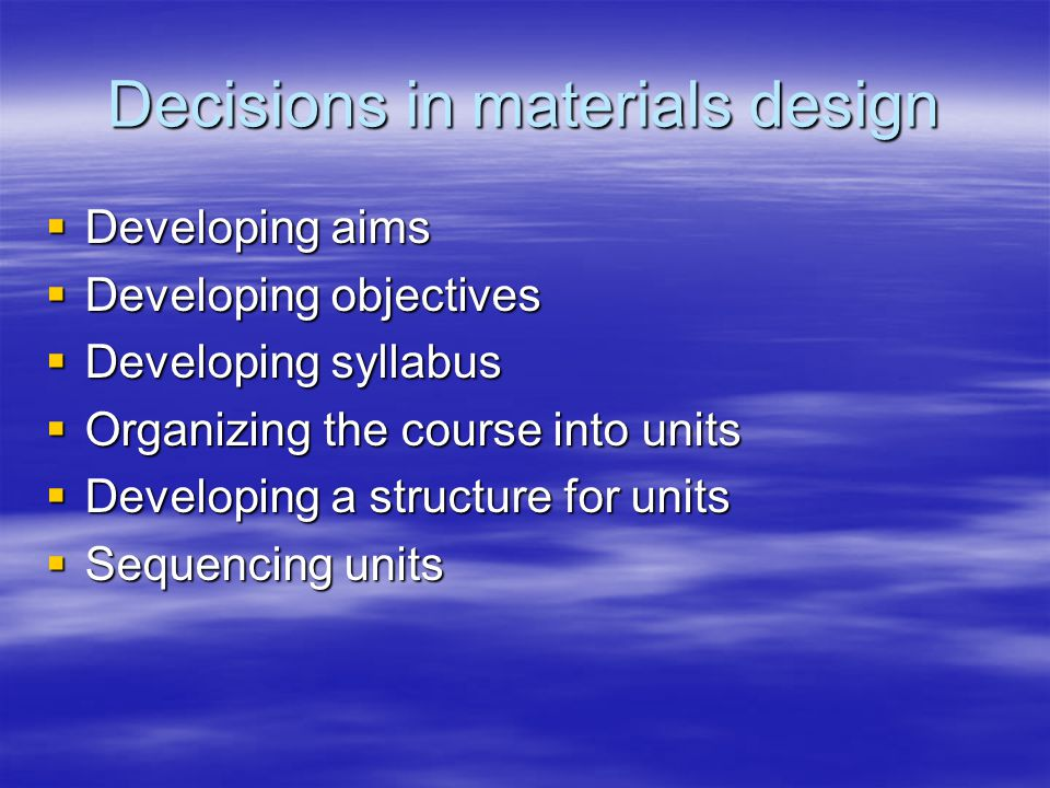 Decisions in materials design  Developing aims  Developing objectives  Developing syllabus  Organizing the course into units  Developing a struct