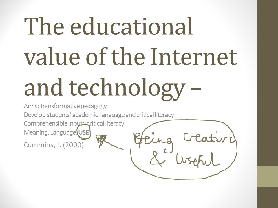The educational value of the Internet and technology – Aims: Transformative pedagogy Develop students' academic language and critical literacy Comprehensible input> critical literacy Meaning, Language, USE Cummins, J.