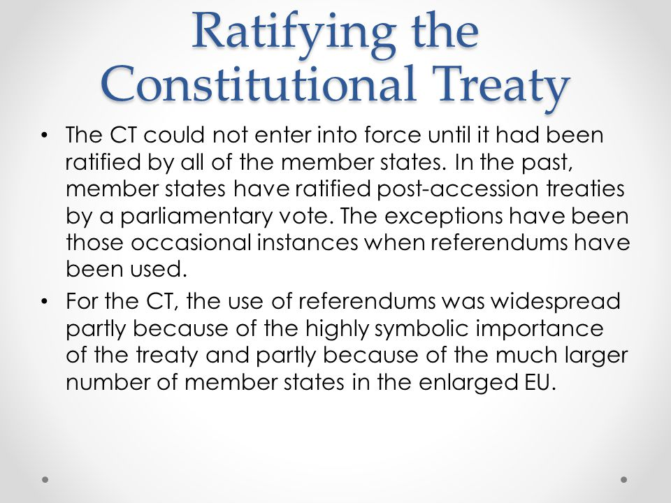 Ratifying the Constitutional Treaty The CT could not enter into force until it had been ratified by all of the member states.