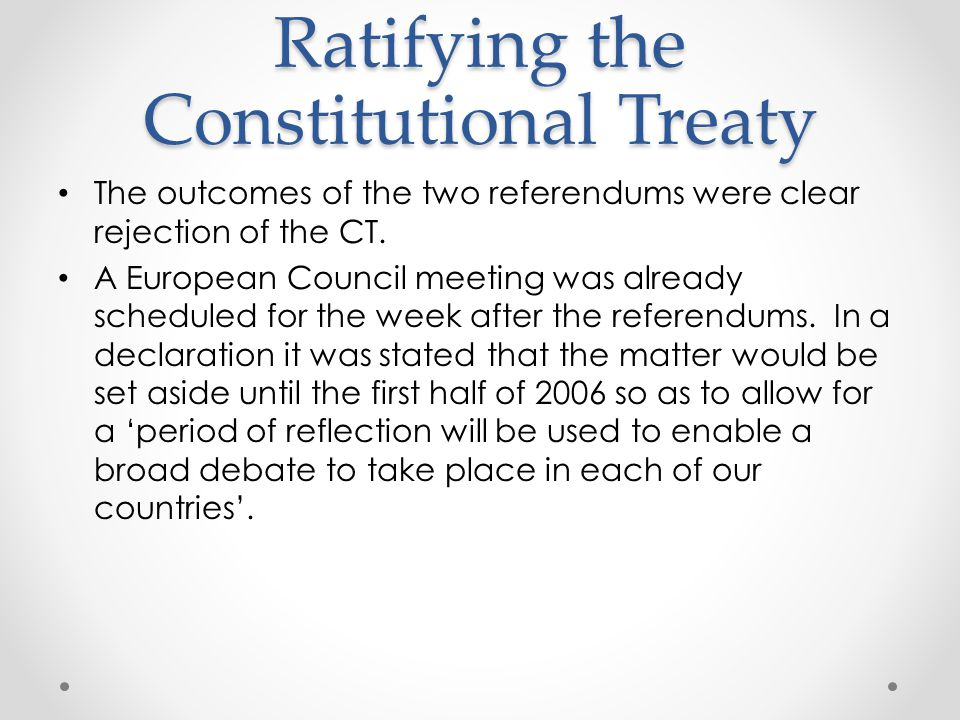 Ratifying the Constitutional Treaty The outcomes of the two referendums were clear rejection of the CT.