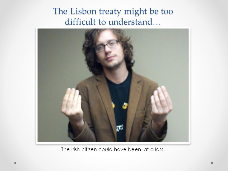 The Lisbon treaty might be too difficult to understand… The Irish citizen could have been at a loss.