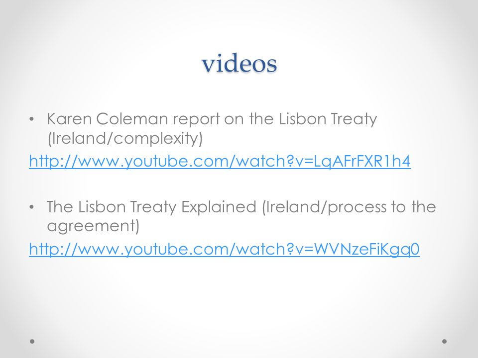 videos Karen Coleman report on the Lisbon Treaty (Ireland/complexity) http://www.youtube.com/watch v=LqAFrFXR1h4 The Lisbon Treaty Explained (Ireland/process to the agreement) http://www.youtube.com/watch v=WVNzeFiKgq0