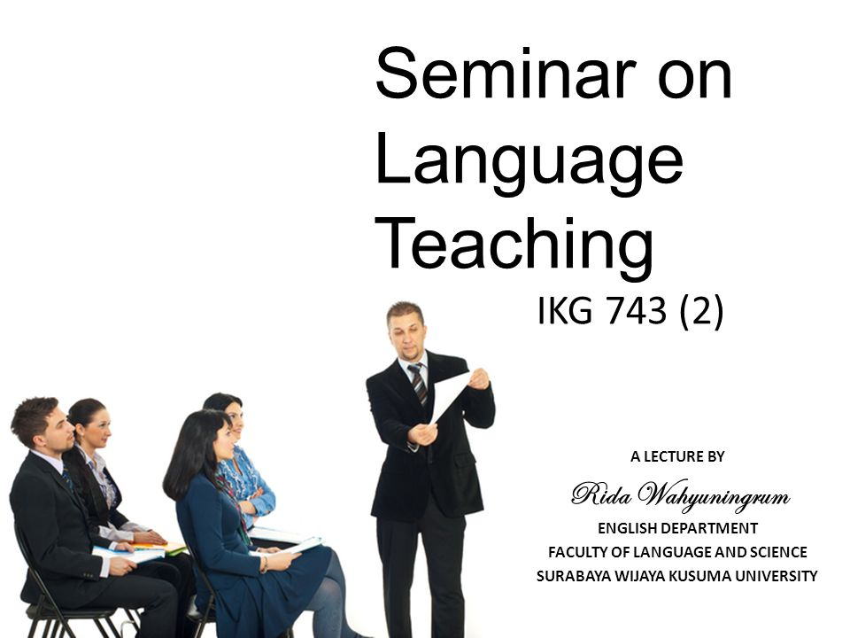 Seminar on Language Teaching IKG 743 (2) A LECTURE BY Rida Wahyuningrum ENGLISH DEPARTMENT FACULTY OF LANGUAGE AND SCIENCE SURABAYA WIJAYA KUSUMA UNIVERSITY