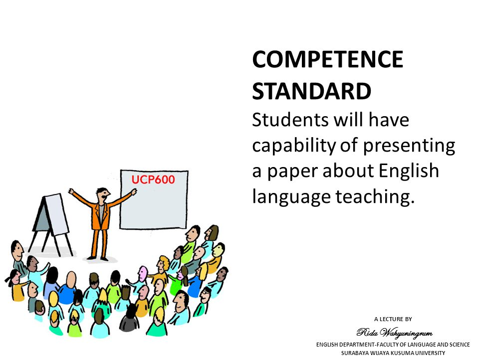 A LECTURE BY Rida Wahyuningrum ENGLISH DEPARTMENT-FACULTY OF LANGUAGE AND SCIENCE SURABAYA WIJAYA KUSUMA UNIVERSITY COMPETENCE STANDARD Students will have capability of presenting a paper about English language teaching.