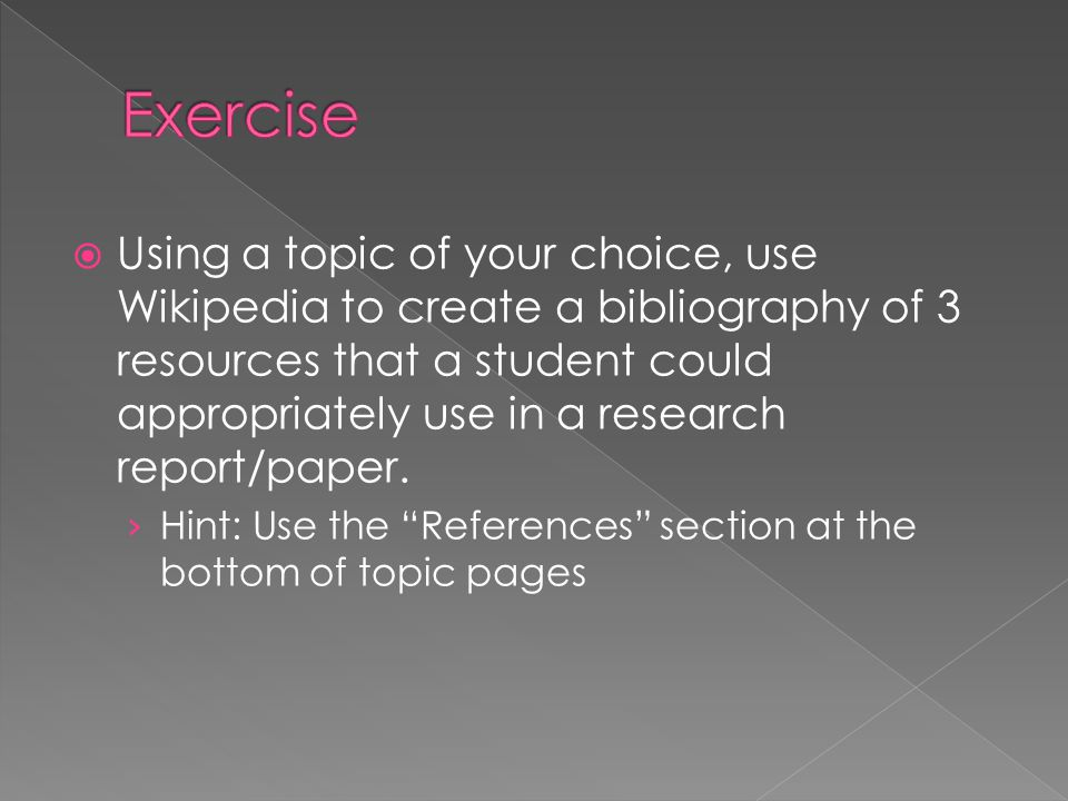  Using a topic of your choice, use Wikipedia to create a bibliography of 3 resources that a student could appropriately use in a research report/paper.