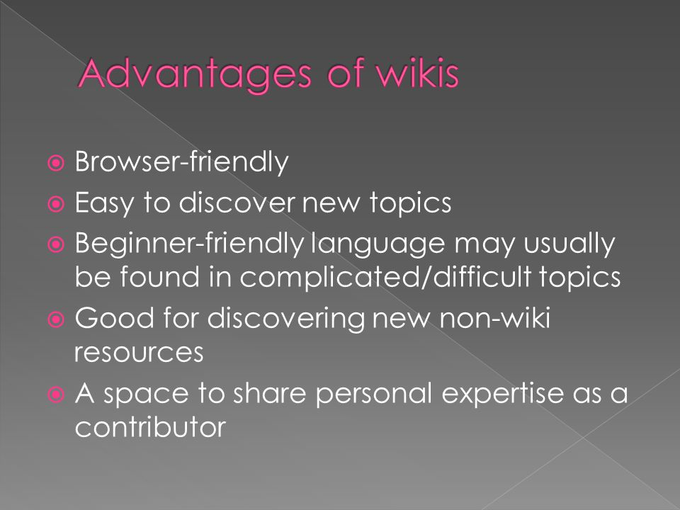 Browser-friendly  Easy to discover new topics  Beginner-friendly language may usually be found in complicated/difficult topics  Good for discovering new non-wiki resources  A space to share personal expertise as a contributor