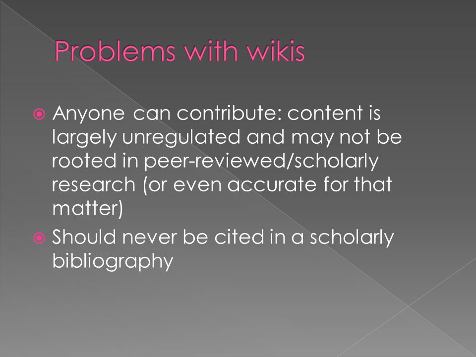  Anyone can contribute: content is largely unregulated and may not be rooted in peer-reviewed/scholarly research (or even accurate for that matter)  Should never be cited in a scholarly bibliography
