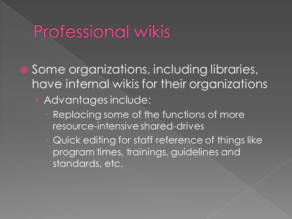  Some organizations, including libraries, have internal wikis for their organizations › Advantages include:  Replacing some of the functions of more resource-intensive shared-drives  Quick editing for staff reference of things like program times, trainings, guidelines and standards, etc.