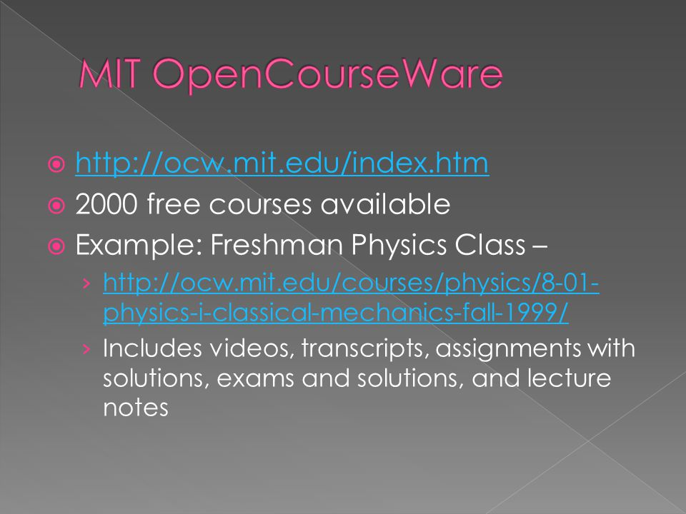  http://ocw.mit.edu/index.htm http://ocw.mit.edu/index.htm  2000 free courses available  Example: Freshman Physics Class – › http://ocw.mit.edu/courses/physics/8-01- physics-i-classical-mechanics-fall-1999/ http://ocw.mit.edu/courses/physics/8-01- physics-i-classical-mechanics-fall-1999/ › Includes videos, transcripts, assignments with solutions, exams and solutions, and lecture notes