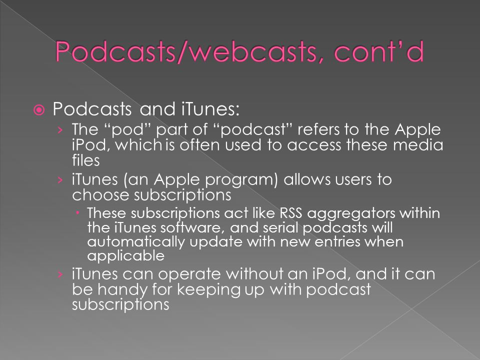  Podcasts and iTunes: › The pod part of podcast refers to the Apple iPod, which is often used to access these media files › iTunes (an Apple program) allows users to choose subscriptions  These subscriptions act like RSS aggregators within the iTunes software, and serial podcasts will automatically update with new entries when applicable › iTunes can operate without an iPod, and it can be handy for keeping up with podcast subscriptions