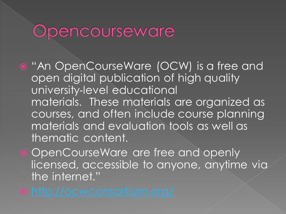  An OpenCourseWare (OCW) is a free and open digital publication of high quality university ‐ level educational materials.