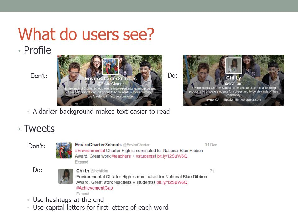 What do users see? Profile Don't: Do: A darker background makes text easier to read Tweets Don't: Do: Use hashtags at the end Use capital letters for
