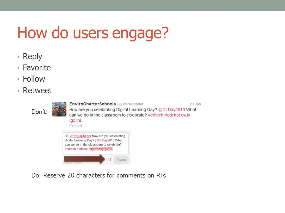 How do users engage? Reply Favorite Follow Retweet Don't: Do: Reserve 20 characters for comments on RTs