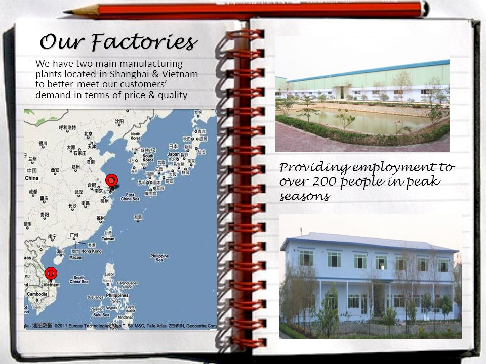 Providing employment to over 200 people in peak seasons Our Factories We have two main manufacturing plants located in Shanghai & Vietnam to better meet our customers' demand in terms of price & quality