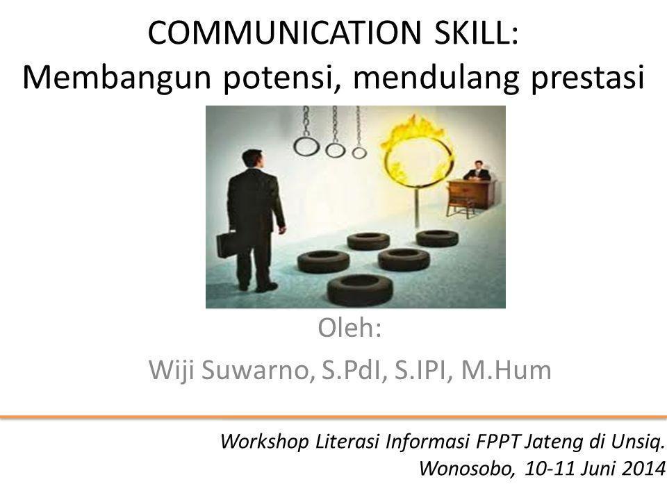 COMMUNICATION SKILL: Membangun potensi, mendulang prestasi Oleh: Wiji Suwarno, S.PdI, S.IPI, M.Hum Workshop Literasi Informasi FPPT Jateng di Unsiq.