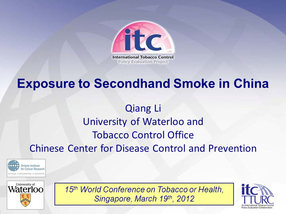 1 Exposure to Secondhand Smoke in China Qiang Li University of Waterloo and Tobacco Control Office Chinese Center for Disease Control and Prevention 15 th World Conference on Tobacco or Health, Singapore, March 19 th, 2012