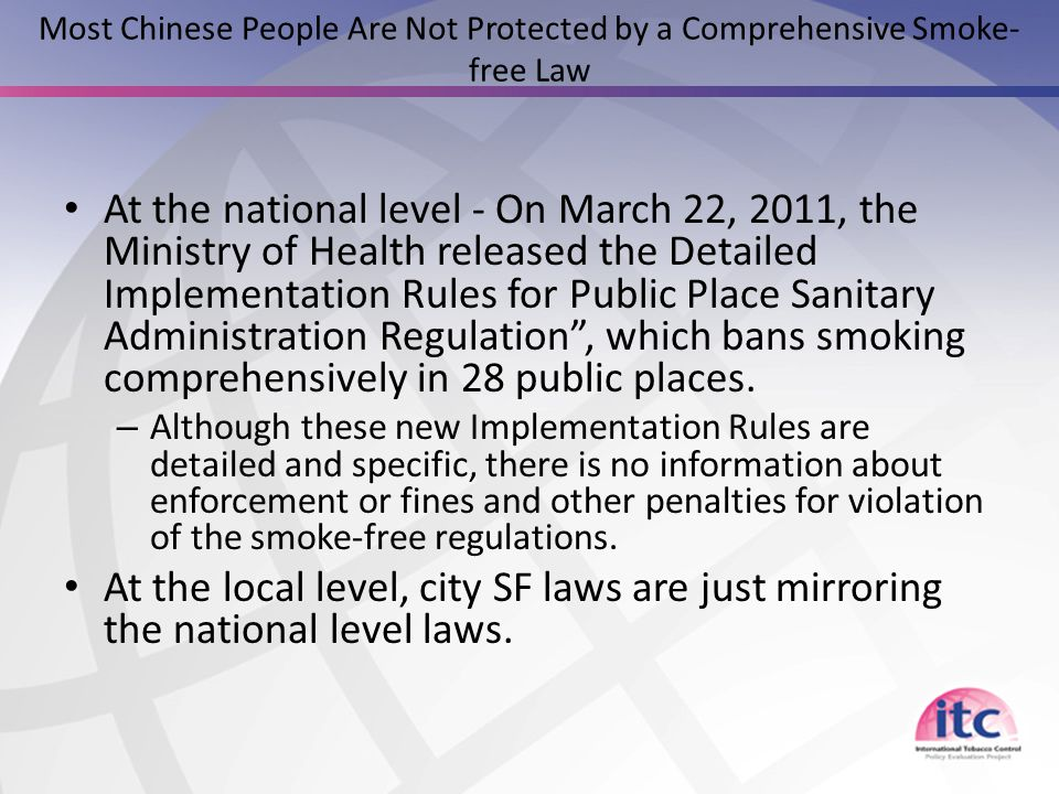 Most Chinese People Are Not Protected by a Comprehensive Smoke- free Law At the national level - On March 22, 2011, the Ministry of Health released the Detailed Implementation Rules for Public Place Sanitary Administration Regulation , which bans smoking comprehensively in 28 public places.