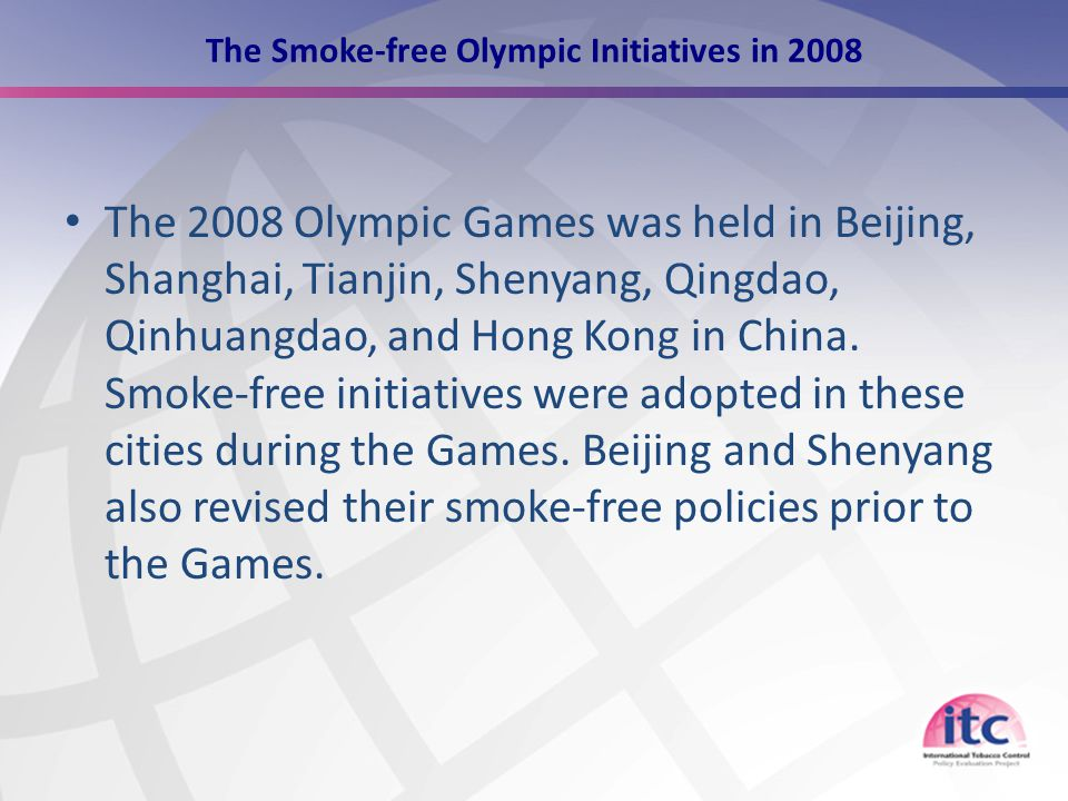 9 The Smoke-free Olympic Initiatives in 2008 The 2008 Olympic Games was held in Beijing, Shanghai, Tianjin, Shenyang, Qingdao, Qinhuangdao, and Hong Kong in China.