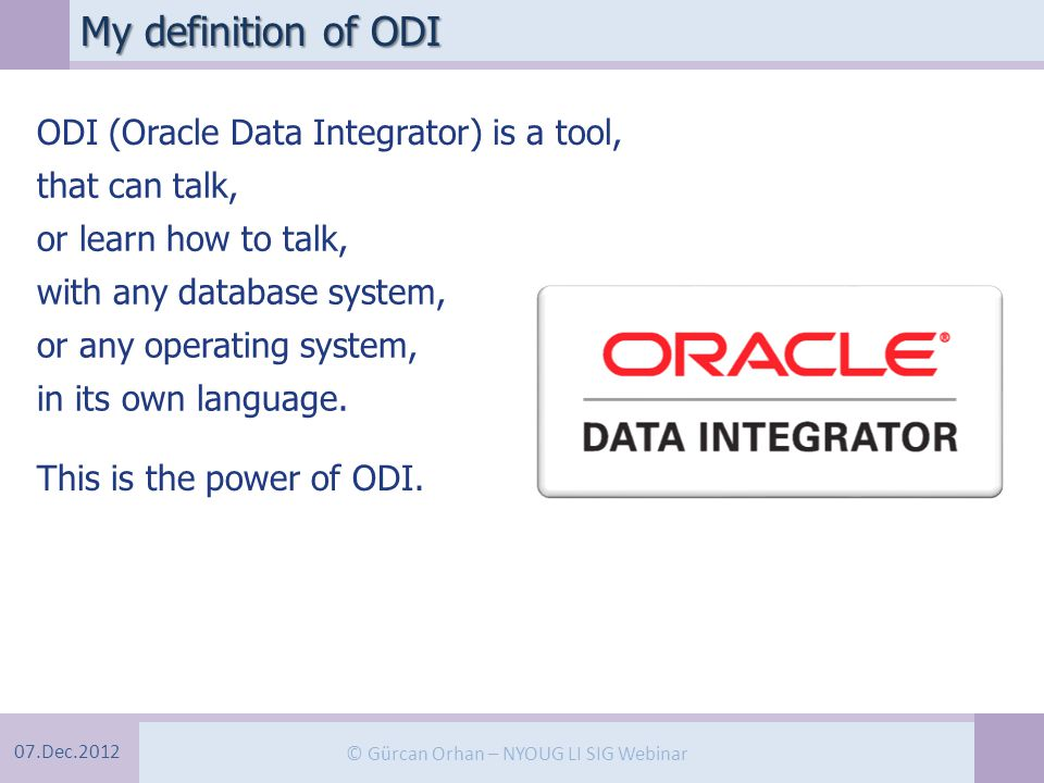 07.Dec.2012 © Gürcan Orhan – NYOUG LI SIG Webinar My definition of ODI ODI (Oracle Data Integrator) is a tool, that can talk, or learn how to talk, with any database system, or any operating system, in its own language.