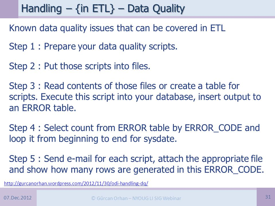 07.Dec.2012 © Gürcan Orhan – NYOUG LI SIG Webinar Handling – {in ETL} – Data Quality 31 http://gurcanorhan.wordpress.com/2012/11/30/odi-handling-dq/ Known data quality issues that can be covered in ETL Step 1 : Prepare your data quality scripts.