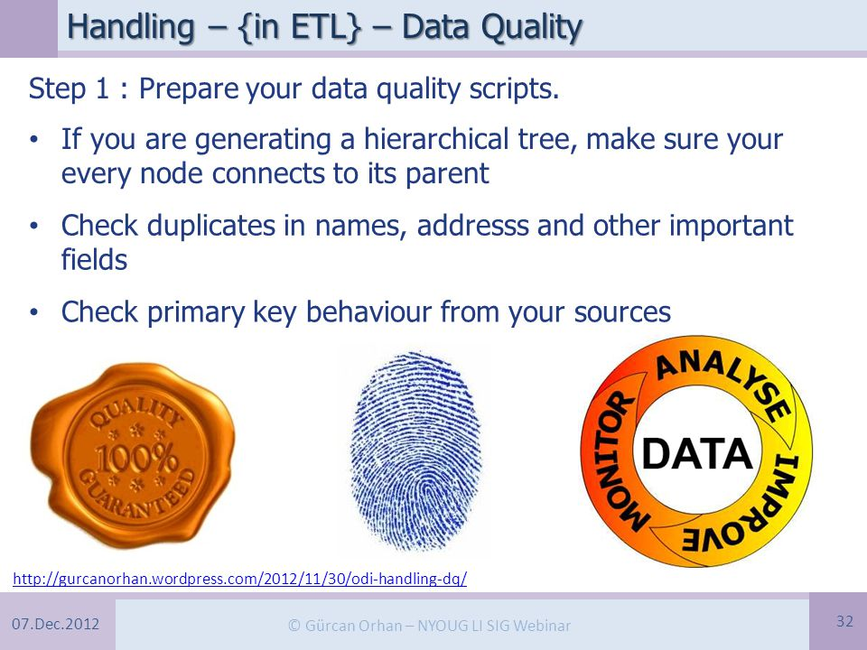 07.Dec.2012 © Gürcan Orhan – NYOUG LI SIG Webinar Handling – {in ETL} – Data Quality 32 http://gurcanorhan.wordpress.com/2012/11/30/odi-handling-dq/ Step 1 : Prepare your data quality scripts.