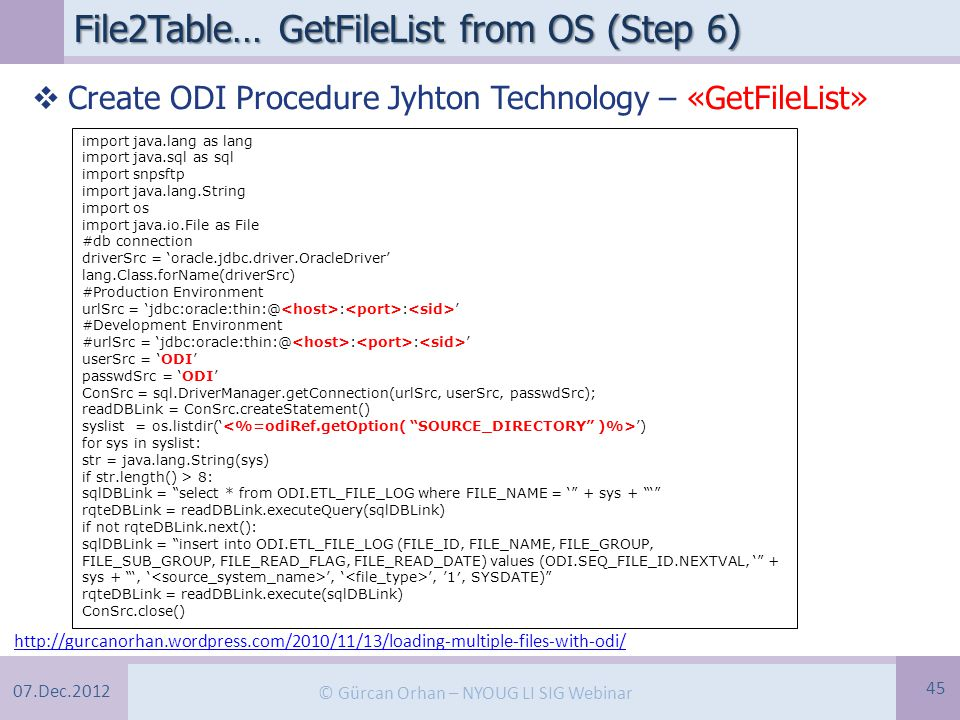 07.Dec.2012 © Gürcan Orhan – NYOUG LI SIG Webinar File2Table… GetFileList from OS (Step 6) 45 http://gurcanorhan.wordpress.com/2010/11/13/loading-multiple-files-with-odi/ import java.lang as lang import java.sql as sql import snpsftp import java.lang.String import os import java.io.File as File #db connection driverSrc = 'oracle.jdbc.driver.OracleDriver' lang.Class.forName(driverSrc) #Production Environment urlSrc = 'jdbc:oracle:thin:@ : : ' #Development Environment #urlSrc = 'jdbc:oracle:thin:@ : : ' userSrc = 'ODI' passwdSrc = 'ODI' ConSrc = sql.DriverManager.getConnection(urlSrc, userSrc, passwdSrc); readDBLink = ConSrc.createStatement() syslist = os.listdir(' ') for sys in syslist: str = java.lang.String(sys) if str.length() > 8: sqlDBLink = select * from ODI.ETL_FILE_LOG where FILE_NAME = ' + sys + ' rqteDBLink = readDBLink.executeQuery(sqlDBLink) if not rqteDBLink.next(): sqlDBLink = insert into ODI.ETL_FILE_LOG (FILE_ID, FILE_NAME, FILE_GROUP, FILE_SUB_GROUP, FILE_READ_FLAG, FILE_READ_DATE) values (ODI.SEQ_FILE_ID.NEXTVAL, ' + sys + ', ' ', ' ', '1′, SYSDATE) rqteDBLink = readDBLink.execute(sqlDBLink) ConSrc.close()  Create ODI Procedure Jyhton Technology – «GetFileList»