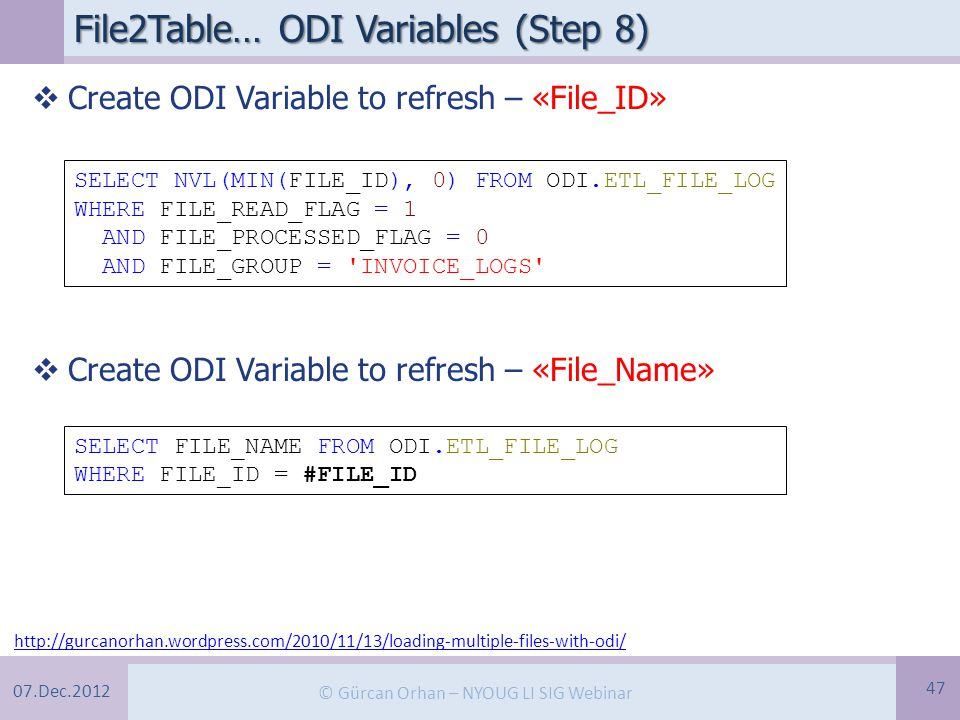 07.Dec.2012 © Gürcan Orhan – NYOUG LI SIG Webinar File2Table… ODI Variables (Step 8) 47 http://gurcanorhan.wordpress.com/2010/11/13/loading-multiple-files-with-odi/  Create ODI Variable to refresh – «File_ID»  Create ODI Variable to refresh – «File_Name» SELECT NVL(MIN(FILE_ID), 0) FROM ODI.ETL_FILE_LOG WHERE FILE_READ_FLAG = 1 AND FILE_PROCESSED_FLAG = 0 AND FILE_GROUP = INVOICE_LOGS SELECT FILE_NAME FROM ODI.ETL_FILE_LOG WHERE FILE_ID = #FILE_ID