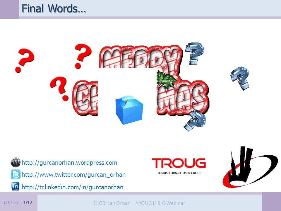 07.Dec.2012 © Gürcan Orhan – NYOUG LI SIG Webinar Final Words… http://gurcanorhan.wordpress.com http://www.twitter.com/gurcan_orhan http://tr.linkedin.com/in/gurcanorhan