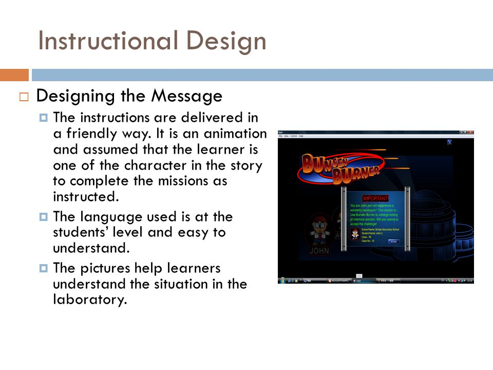Instructional Design  Designing the Message  The instructions are delivered in a friendly way. It is an animation and assumed that the learner is on