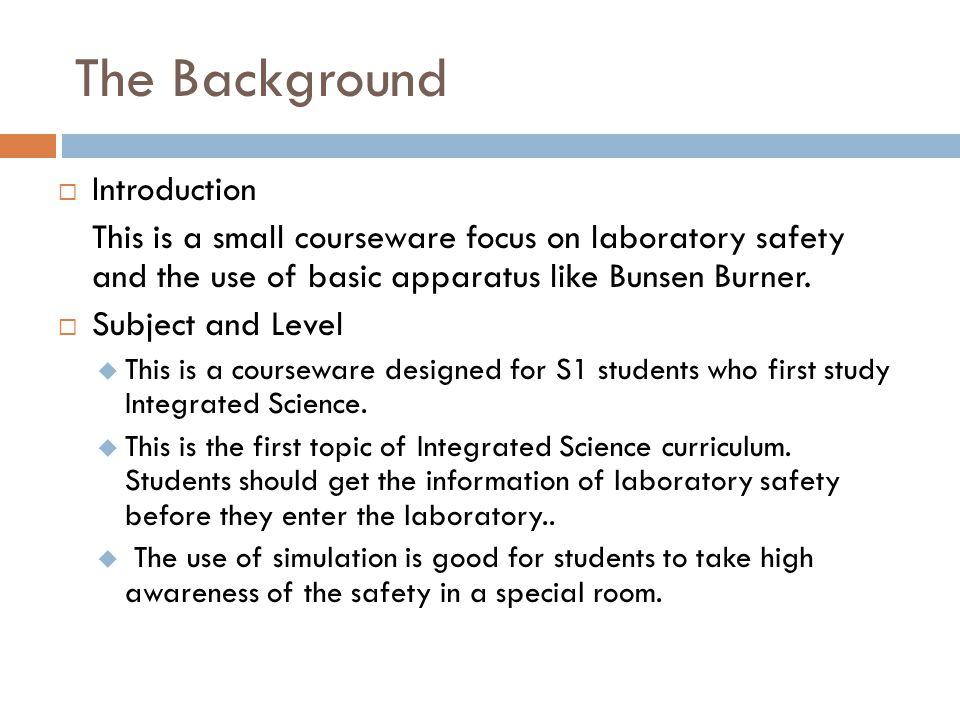The Background  Introduction This is a small courseware focus on laboratory safety and the use of basic apparatus like Bunsen Burner.  Subject and L