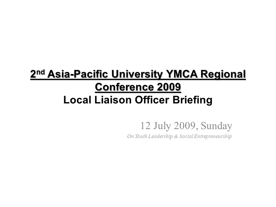 2 nd Asia-Pacific University YMCA Regional Conference 2009 2 nd Asia-Pacific University YMCA Regional Conference 2009 Local Liaison Officer Briefing 12 July 2009, Sunday On Youth Leadership & Social Entrepreneurship