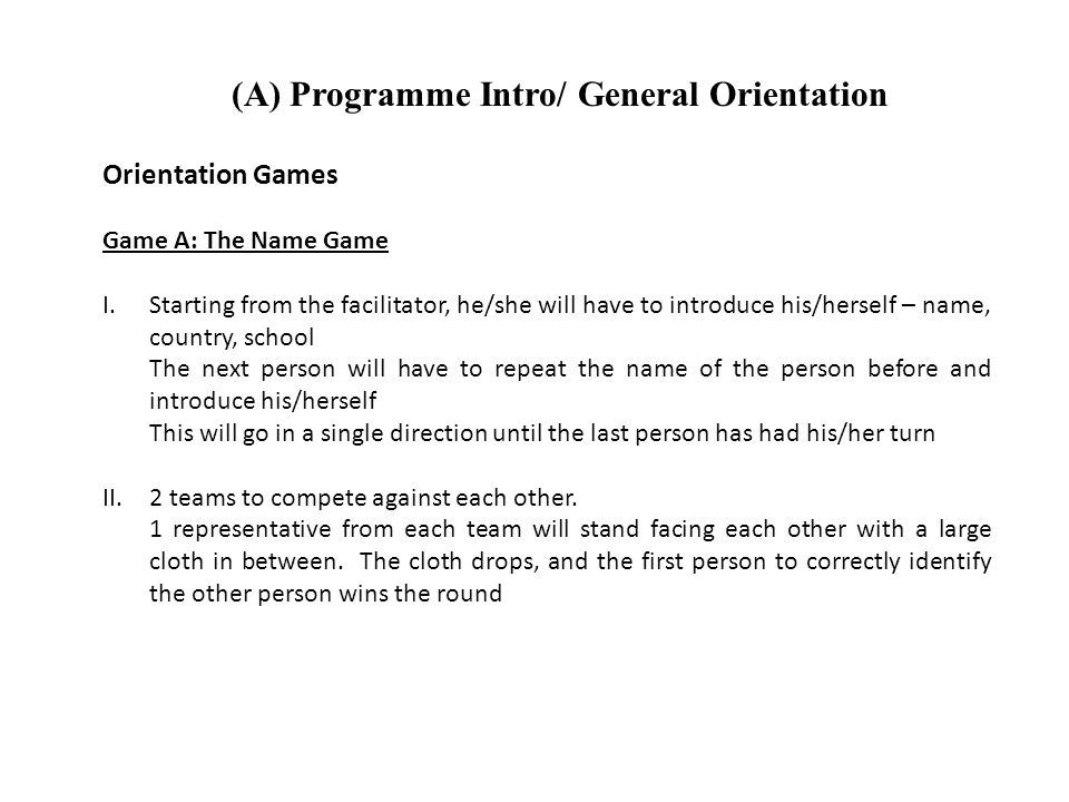 (A) Programme Intro/ General Orientation Orientation Games Game A: The Name Game I.Starting from the facilitator, he/she will have to introduce his/herself – name, country, school The next person will have to repeat the name of the person before and introduce his/herself This will go in a single direction until the last person has had his/her turn II.2 teams to compete against each other.