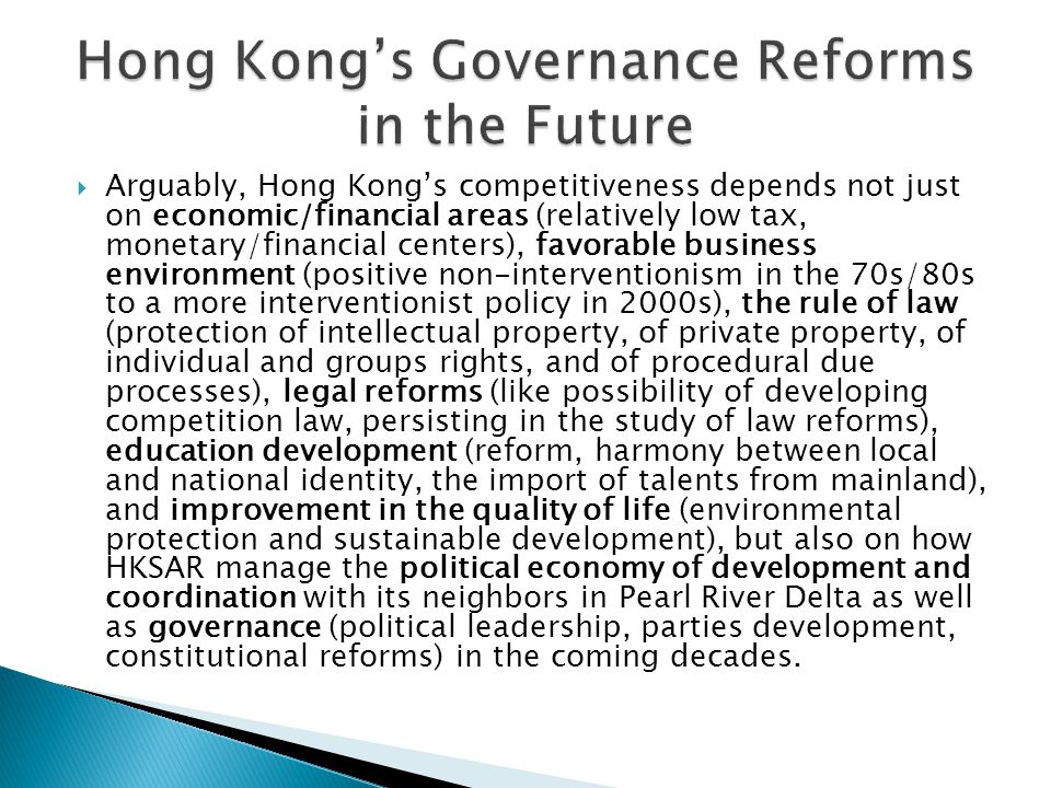  Arguably, Hong Kong's competitiveness depends not just on economic/financial areas (relatively low tax, monetary/financial centers), favorable business environment (positive non-interventionism in the 70s/80s to a more interventionist policy in 2000s), the rule of law (protection of intellectual property, of private property, of individual and groups rights, and of procedural due processes), legal reforms (like possibility of developing competition law, persisting in the study of law reforms), education development (reform, harmony between local and national identity, the import of talents from mainland), and improvement in the quality of life (environmental protection and sustainable development), but also on how HKSAR manage the political economy of development and coordination with its neighbors in Pearl River Delta as well as governance (political leadership, parties development, constitutional reforms) in the coming decades.