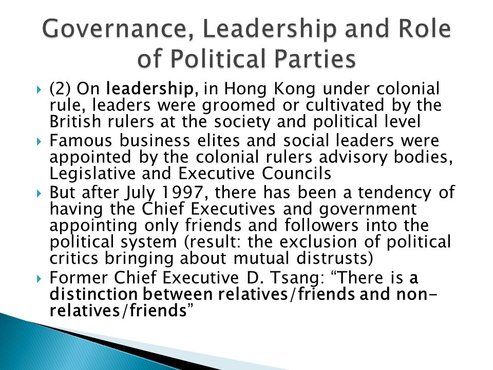  (2) On leadership, in Hong Kong under colonial rule, leaders were groomed or cultivated by the British rulers at the society and political level  Famous business elites and social leaders were appointed by the colonial rulers advisory bodies, Legislative and Executive Councils  But after July 1997, there has been a tendency of having the Chief Executives and government appointing only friends and followers into the political system (result: the exclusion of political critics bringing about mutual distrusts)  Former Chief Executive D.