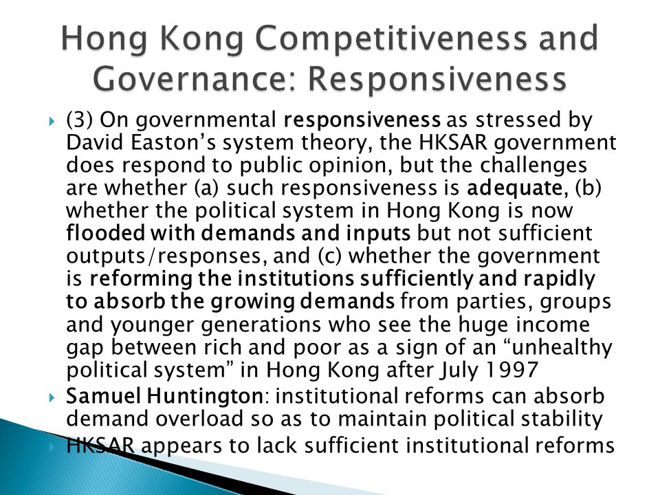  (3) On governmental responsiveness as stressed by David Easton's system theory, the HKSAR government does respond to public opinion, but the challenges are whether (a) such responsiveness is adequate, (b) whether the political system in Hong Kong is now flooded with demands and inputs but not sufficient outputs/responses, and (c) whether the government is reforming the institutions sufficiently and rapidly to absorb the growing demands from parties, groups and younger generations who see the huge income gap between rich and poor as a sign of an unhealthy political system in Hong Kong after July 1997  Samuel Huntington: institutional reforms can absorb demand overload so as to maintain political stability  HKSAR appears to lack sufficient institutional reforms