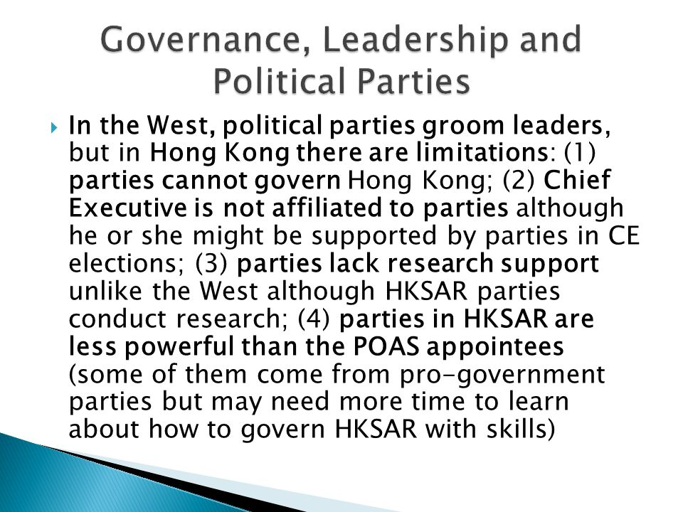  In the West, political parties groom leaders, but in Hong Kong there are limitations: (1) parties cannot govern Hong Kong; (2) Chief Executive is not affiliated to parties although he or she might be supported by parties in CE elections; (3) parties lack research support unlike the West although HKSAR parties conduct research; (4) parties in HKSAR are less powerful than the POAS appointees (some of them come from pro-government parties but may need more time to learn about how to govern HKSAR with skills)