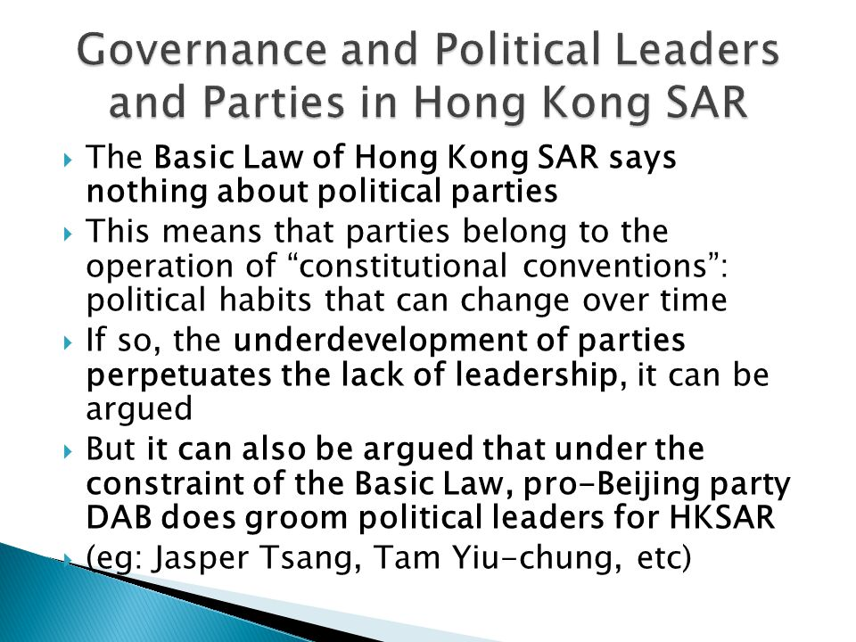  The Basic Law of Hong Kong SAR says nothing about political parties  This means that parties belong to the operation of constitutional conventions : political habits that can change over time  If so, the underdevelopment of parties perpetuates the lack of leadership, it can be argued  But it can also be argued that under the constraint of the Basic Law, pro-Beijing party DAB does groom political leaders for HKSAR  (eg: Jasper Tsang, Tam Yiu-chung, etc)