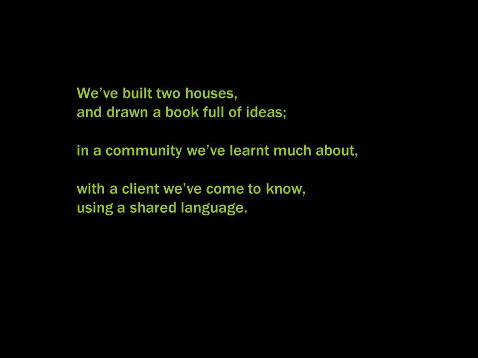 We've built two houses, and drawn a book full of ideas; in a community we've learnt much about, with a client we've come to know, using a shared language.