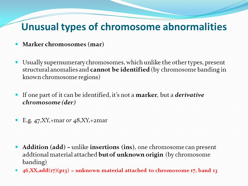 Unusual types of chromosome abnormalities Marker chromosomes (mar) Usually supernumerary chromosomes, which unlike the other types, present structural