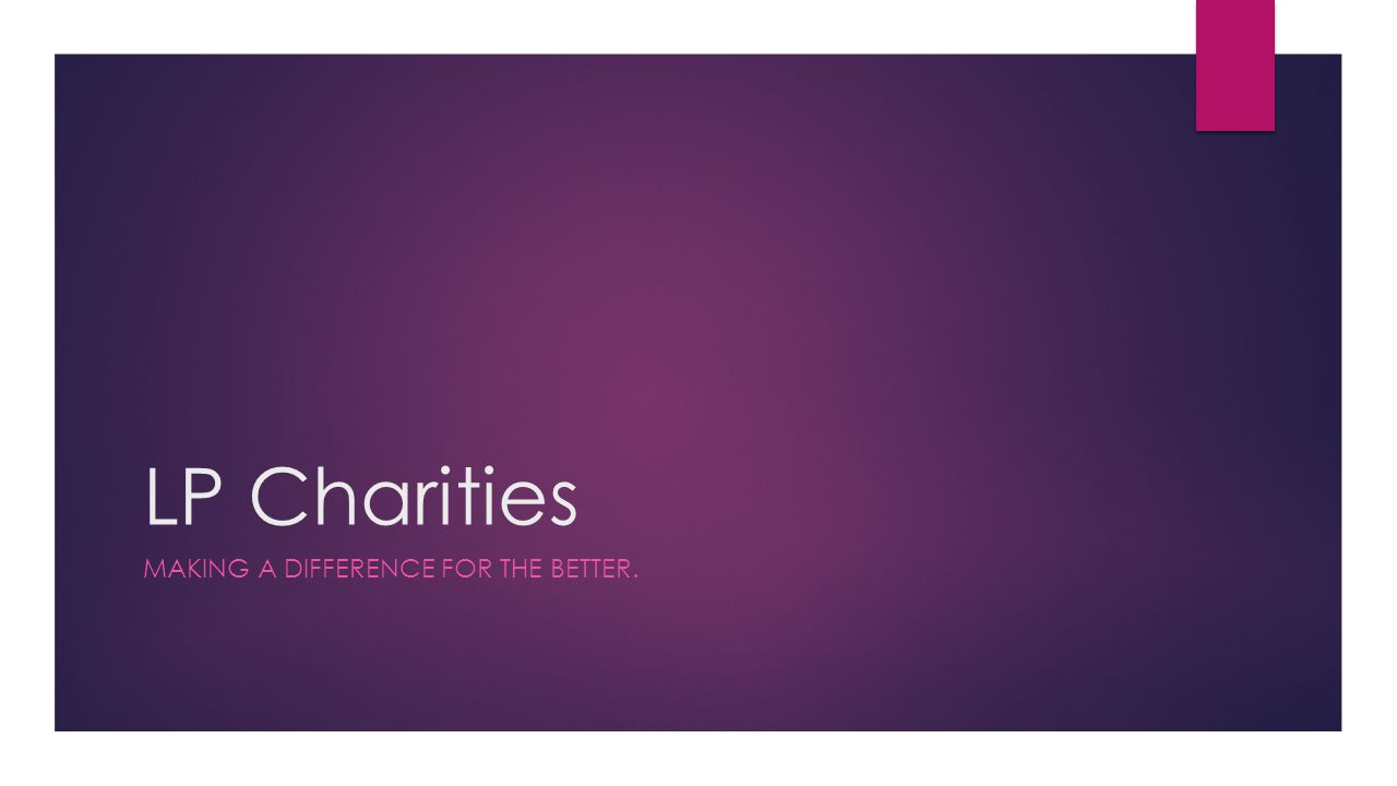 LP Charities MAKING A DIFFERENCE FOR THE BETTER.