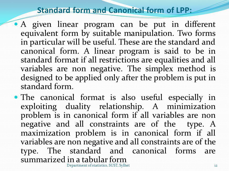 Standard form and Canonical form of LPP: A given linear program can be put in different equivalent form by suitable manipulation.