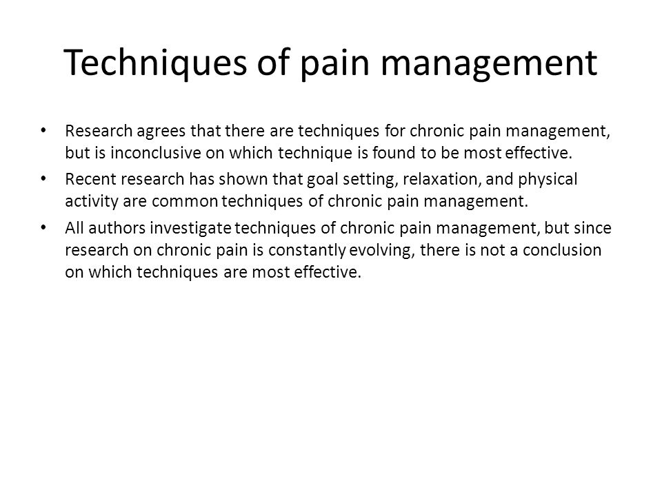 Techniques of pain management Research agrees that there are techniques for chronic pain management, but is inconclusive on which technique is found t